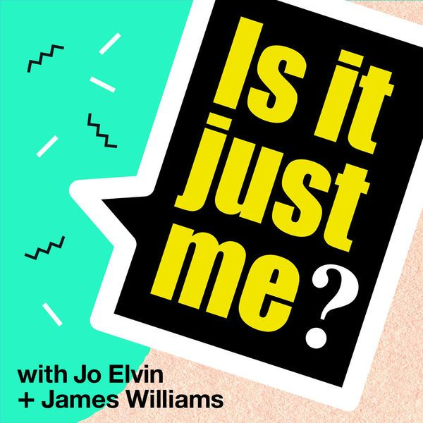 Is It Just Me? With Jo Elvin and James Williams